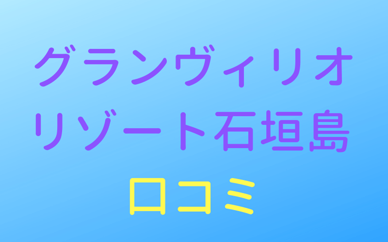 グランヴィリオリゾート石垣島,口コミ